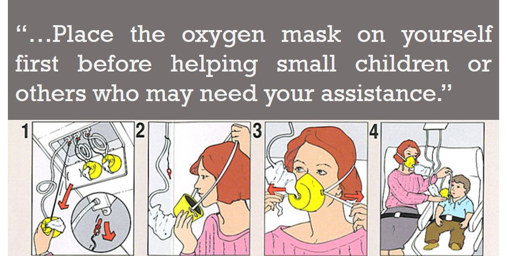 Place the oxygen mask on yourself first before helping small children or others who may need your assistance.