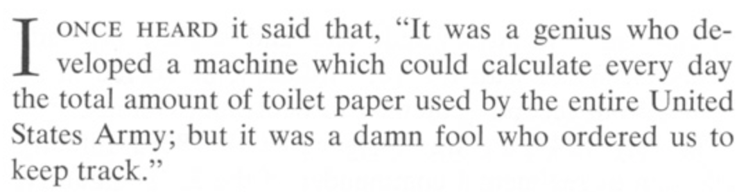 """""""it was a genius who developed a machine which could calculate every day the total amount of toilet paper used by the entire United States Army; but was a damn fool who ordered us to keep track."""