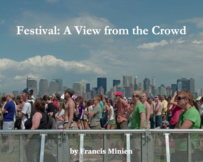 Festival: A View from the Crowd (2010) - Festival: A View from the Crowd is an exploration of the Festival life and experience documented by Francis Minien over the past two decades since his first Festival experience in 1993.The photographs are not moments in music, they are candid shots of Festival life, the audience experience.There are photographs of people and still life in somewhat documentary style, often with abstract or juxtaposed points of view.BUY BLURBBUY iTUNES