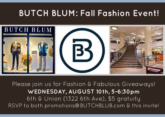 Please join us for Fashion & Fabulous Giveaways!  Enjoy and open bar and small bites as we present our exciting Fall fashion events calendar and more!  Door Prizes include: 10 separate $100 BUTCH BLUM Gift Certificates Overnight Stay at Hotel Andra ($270 value!) $100 Gift Certificate to Seattle Med Spa Handmade piece of jewelry by Millianna (value $200) Leather hand-cut belt by W. Kleinberg (value $200) $100 Gift Certificate to Penelope & the Beauty Bar  Plus all attendees will receive a 20% off certificate! Please RSVP to both promotions@BUTCHBLUM.com and this invitation!  Joint CGS/SHCA event!  $5 Gratuity  Hope to see you there  What: CGS-BUTCH BLUM Fashion Event Where: BUTCH BLUM 1322 6th Ave (6th & Union) Seattle WA 98101  View Map »