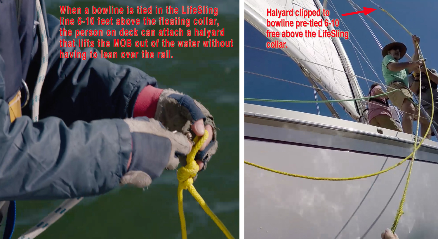 To make it safer to lift a victim from the water with a Lifesling, make sure there is loop tied in the Lifesling line 6-10 feet from the floating collar. This way the person on the deck can attach the halyard to the Lifesling without leaning out over the side of the boat.
