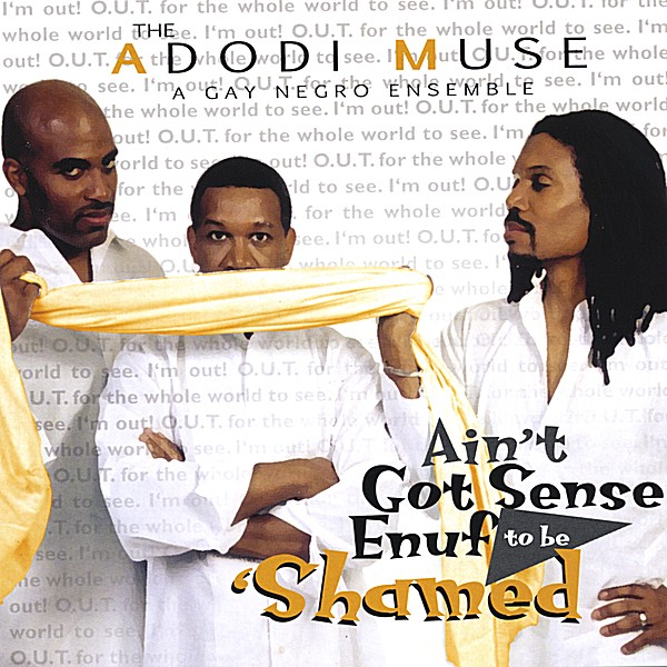 Album Cover For   Ain't Got Sense Enuf to be 'Shamed   (2004) by The Adodi Muse: A Gay Negro Ensemble (Pictured L to R Anthony Antoine, Duncan Teague and Malik M.L. Williams)