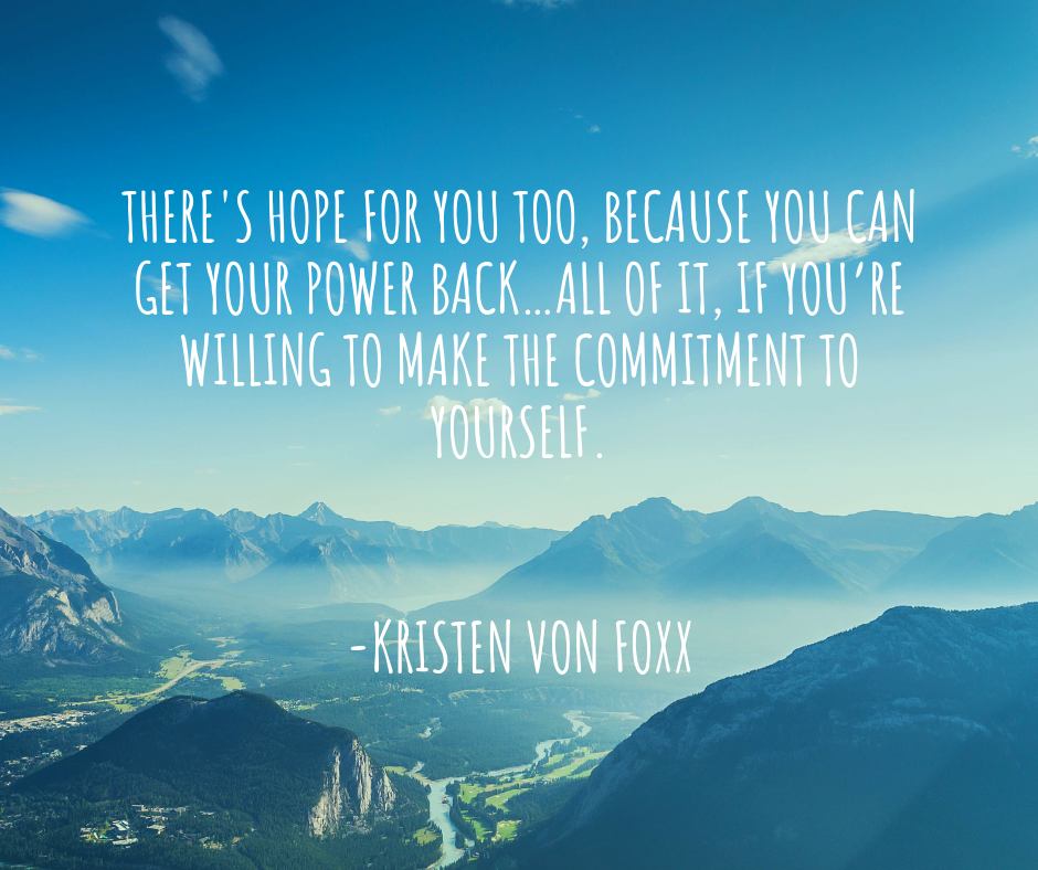 There's hope for you too, because you CAN get your power back…all of it, if you're willing to make the commitment to yourself.