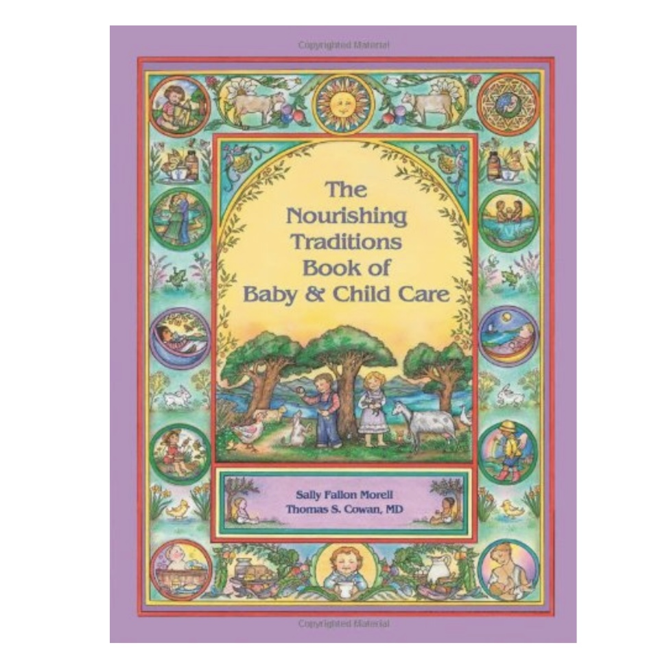 THE NOURISHING TRADITIONS BOOK OF BABY & CHILD CARE by Sally Fallon Morell - holistic advice, natural treatments, and the principles of traditional nutrition