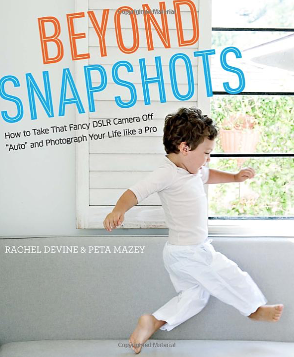 """Beyond Snapshots: How to Take That Fancy DSLR Camera Off """"Auto"""" and Photograph Your Life like a Pro"""