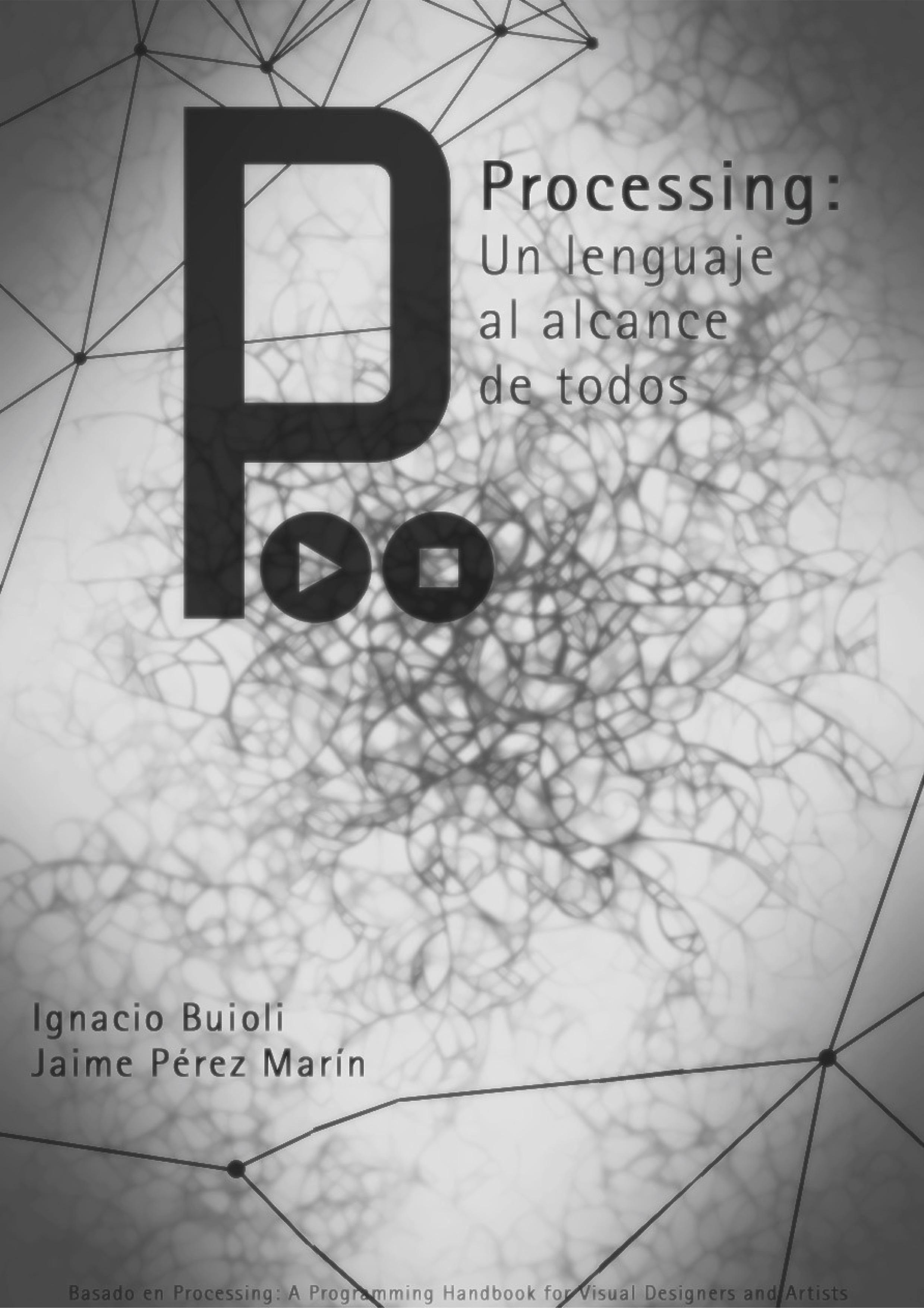 Processing: Un lenguaje al alcance de todos - (Castellano)Este libro escrito por Ignacio Buioli y Jaime Pérez Marín comenzócomo una traducción del libro