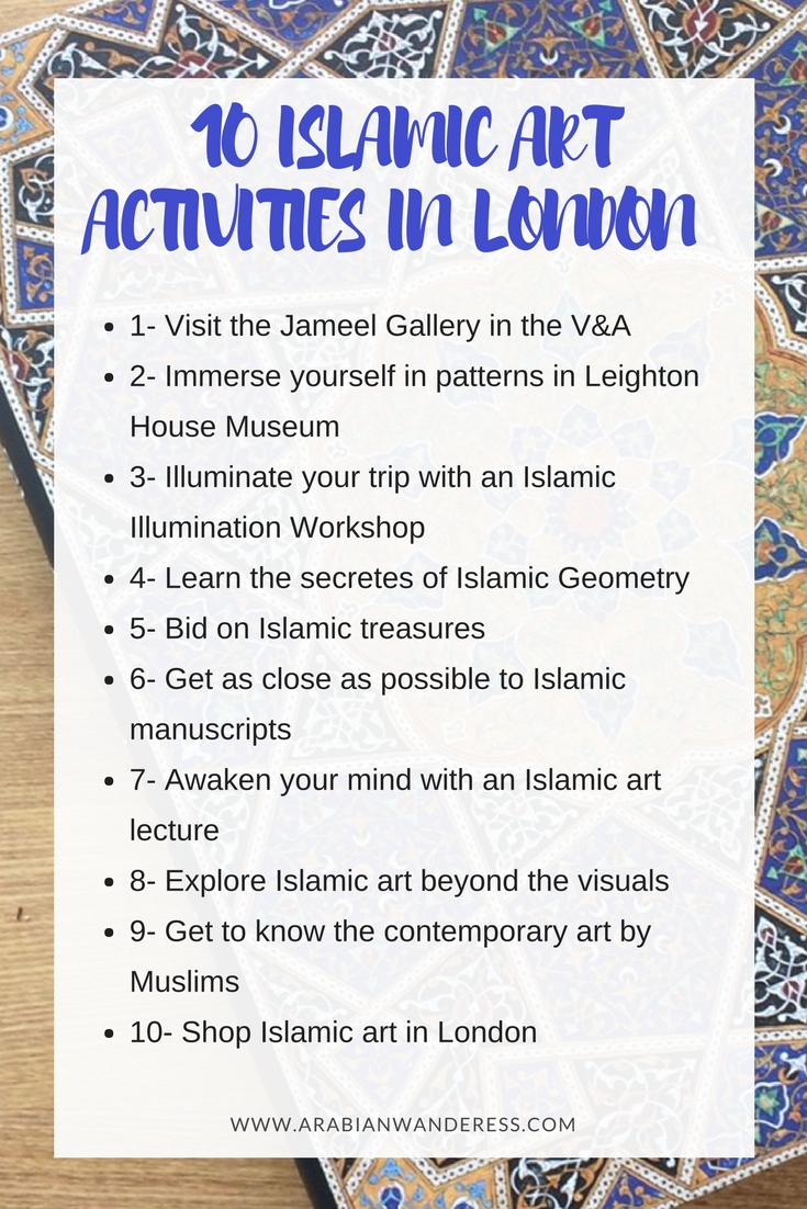 1- Visit the Jameel Gallery in the Victoria and Albert Museum 2- Immerse yourself in patterns in Leighton House Museum 3- Illuminate your trip with an Islamic Illumination Workshop 4- Learn the secretes of Islamic Geometry 5- Bid on some Islamic treasures in one of the Sotheby's open auctions 6- Get as close as possible to Islamic manuscripts at the British Library 7- Awaken your mind with an Islamic art lecture 8- Explore Islamic art beyond the visuals 9- Get to know the contemporary art by Muslims 10- Shop Islamic art in London