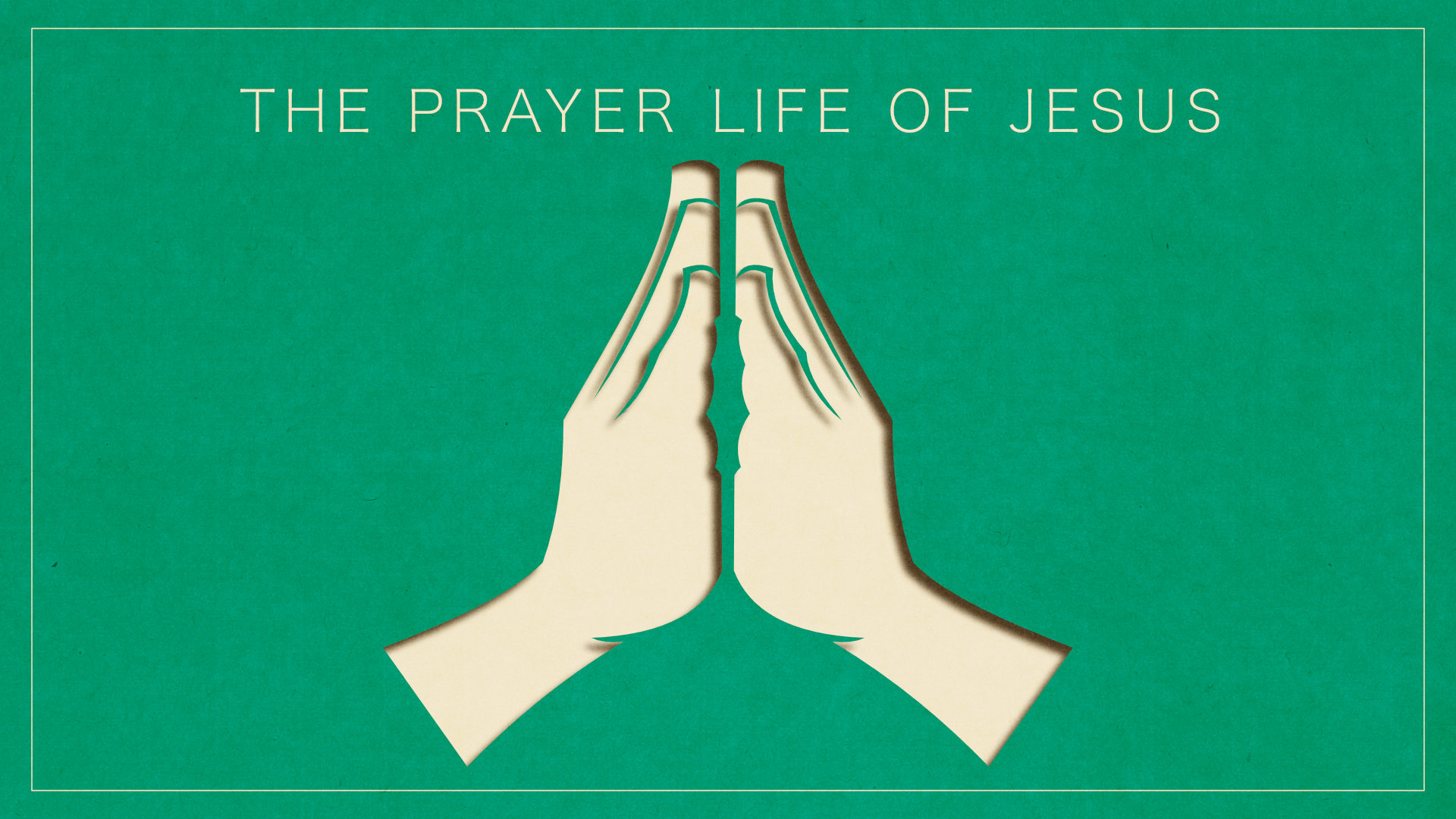 The Prayer Life of Jesus • Mar. 4 - 18, 2018