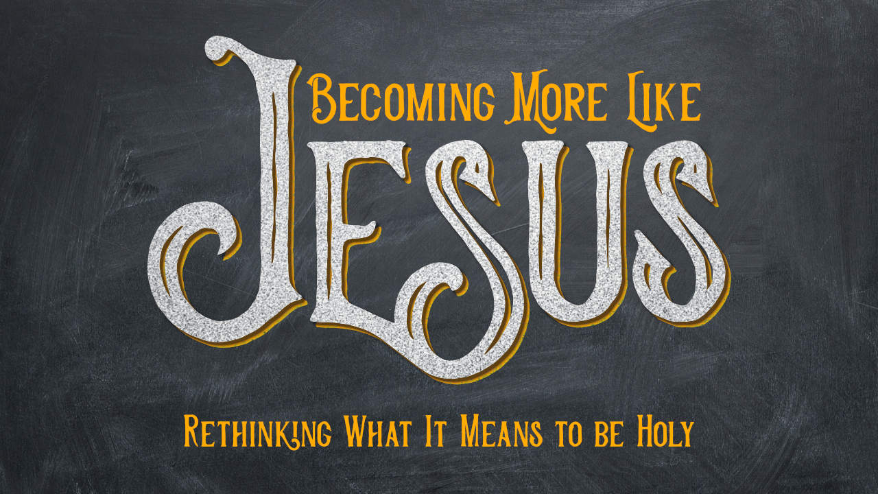 Becoming More Like Jesus • Current Series