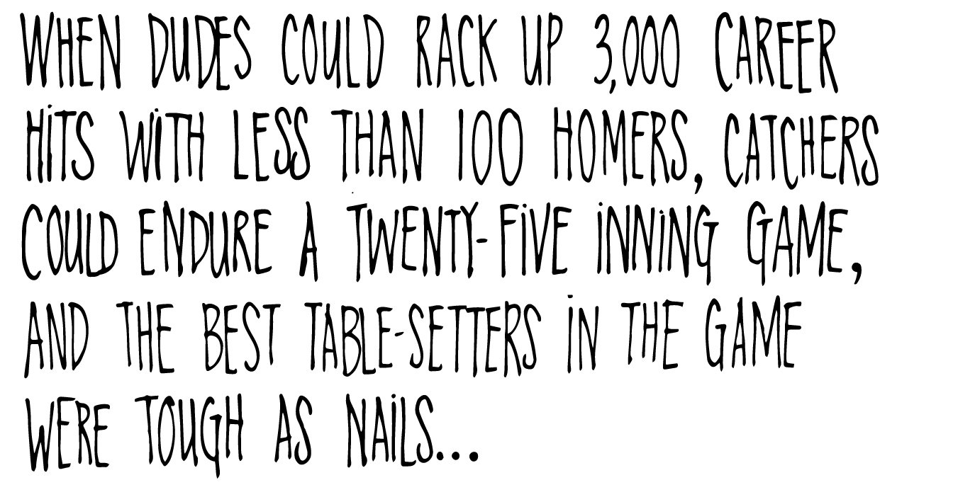 When dudes could rack up 3,000 career hits with less than 100 homers, cathers could endure a twenty-five inning game, and the best table-setters in the game were tough as nails... 1985.