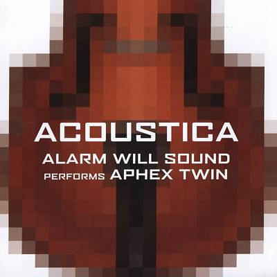 Alarm Will Sound - Acoustica: Alarm will Sound Performs Aphex Twin (2005)