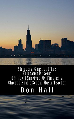 Strippers, Guns, and The Holocaust Museum: OR: How I Survived My Time as a Chicago Public School Music Teacher - From 1989 to 1998, Don Hall taught as both a substitute teacher and seventh and eighth grade music teacher in the Chicago Public School System. Escaping by the skin of his teeth, this slim volume is the ultimate survival guide to teachers of all ages.PURCHASE ON AMAZON