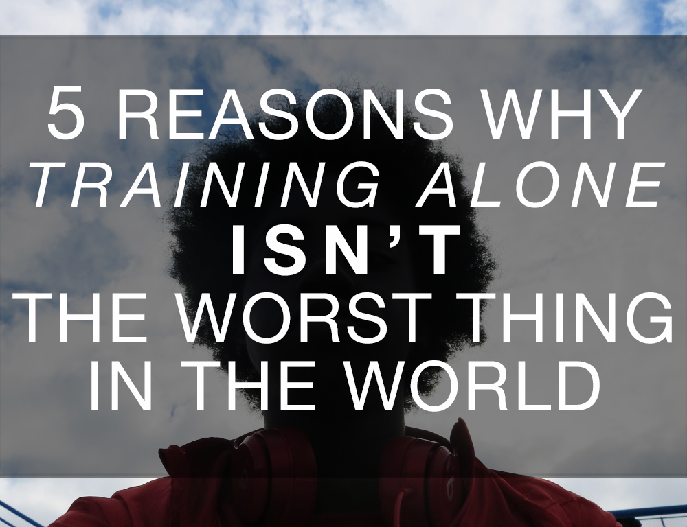 5 Reasons Why Training Alone Isnt The Worst Thing In The World - Actively Gemma