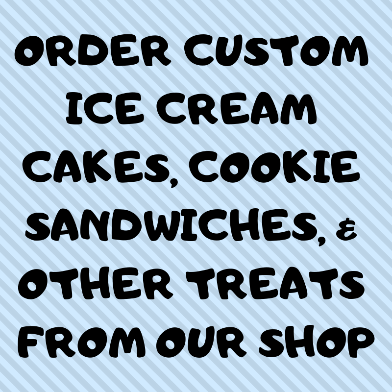 ORDER CUSTOM ICE CREAM CAKES, COOKIE SANDWICHES, & OTHER TREATS FROM OUR SHOP.png