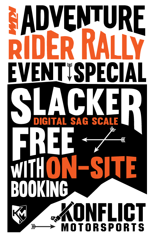We are offering a KTM Adventure Rider Rally Special, get a  FREE   Slacker Digital Sag Scale  with on site booking of any KM1, KM2, KM3, WORKS Packages.  *Cannot be combined with any other promotions.