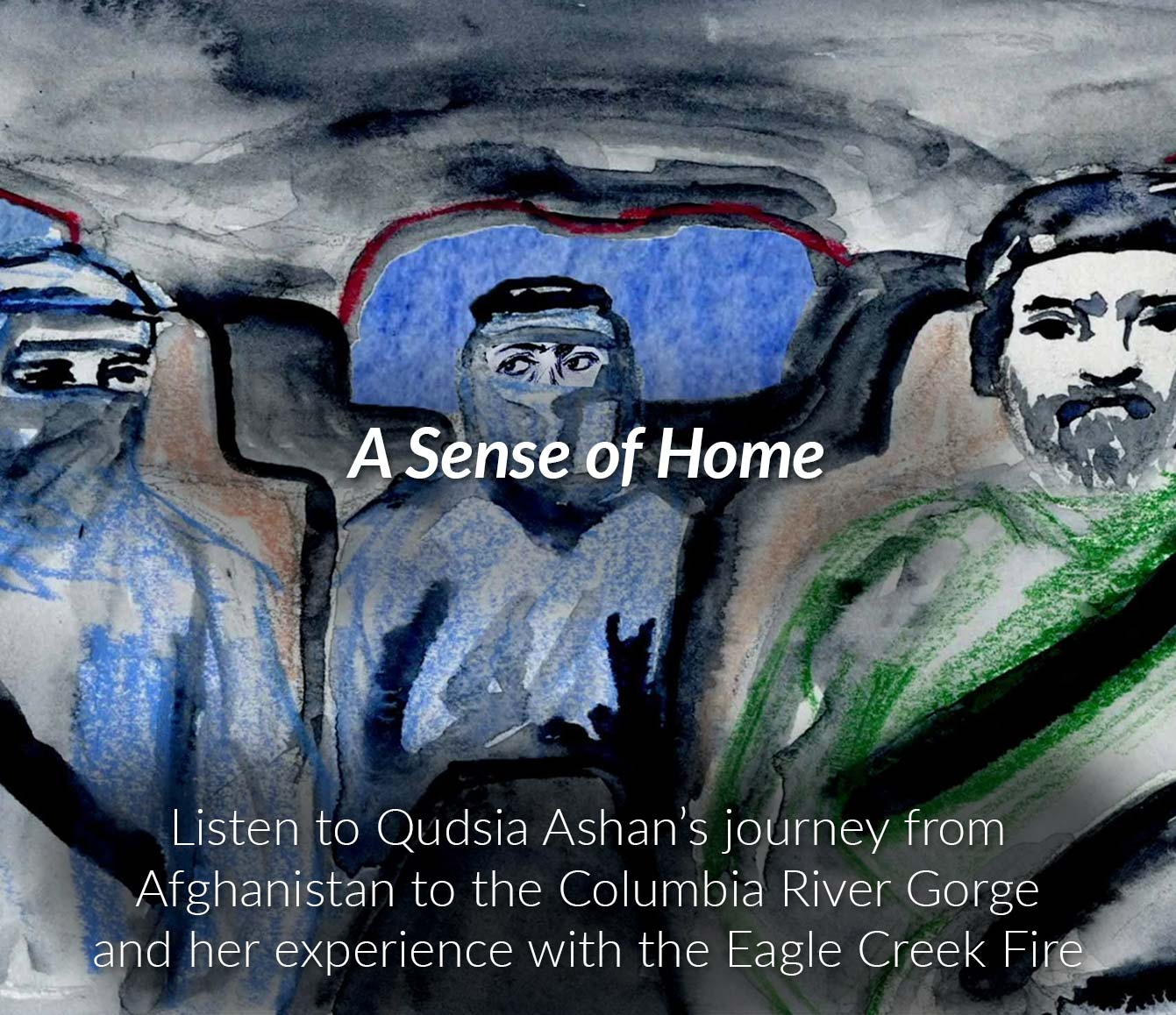 A Sense of Home - Listen to the podcast below to learn more about Qudsia's flight as a refugee from Afghanistan to the United States, and how her path has taken her from Kabul, to UCLA valedictorian, to the Columbia River Gorge. Click the image to the left for the animated multimedia experience by artist Laura Medina.
