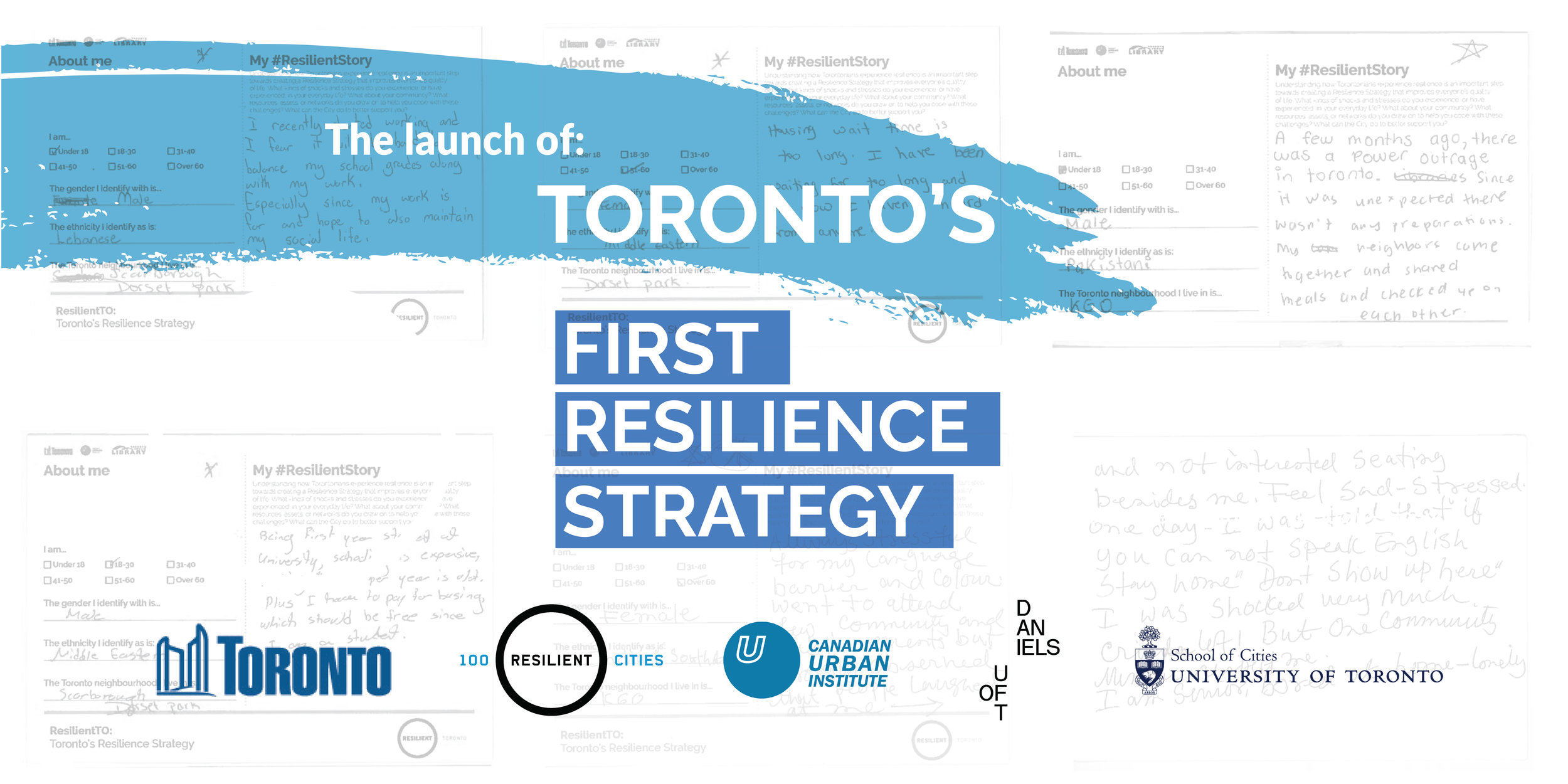 Launch of Toronto's first Resilience Strategy   June 2018  The City of Toronto introduced its first Resilience Strategy - an action plan meant to help the city adapt and thrive in the face of any challenge. Over two hundred city-builders gathered at the iconic Daniels Building to celebrate the launch of the Strategy and share their thoughts on the implementation process during the breakout discussions that followed. CUI has been involved throughout this Strategy development process and has facilitated a series of three events designed to engage city-builders and citizens in the development of this robust Resilience Strategy.  Read the Resilience Strategy, information about the process, and supplementary materials like the Indigenous Climate Action Summary Report at   toronto.ca/resilience.      View details for Climate Resilience Breakout Session      View details for Neighborhood Resilience Breakout Session      Read the Outcomes Report