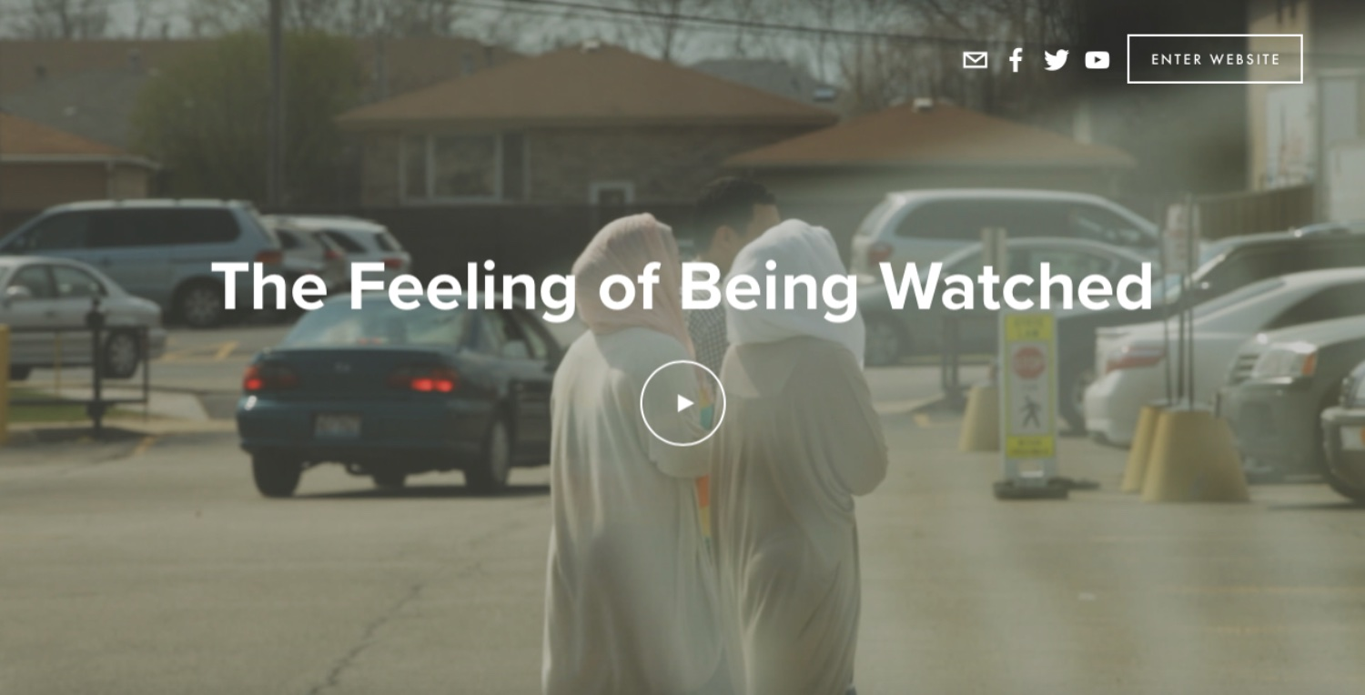 feelingofbeingwatched.com - Chicago-based documentary - Filmkamer investigates rumors of surveillance in her Arab-American NeighborhoodFeatures: Full-bleed video embed, parallax image overlay, several CTA's (Call To Action)