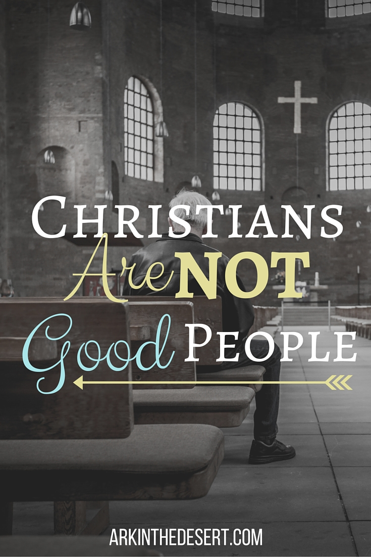 It's not a bad thing that we aren't good people, though it's not a popular belief. Christians aren't good people...here's why.