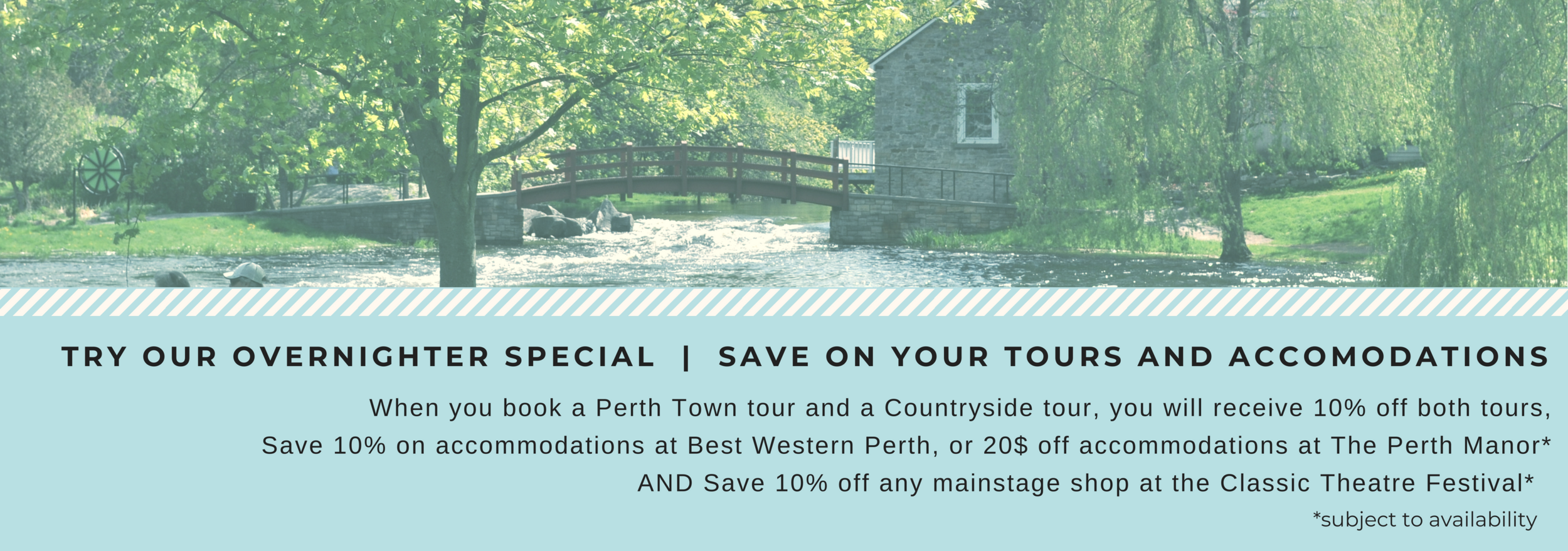 To Apply: Book your 2 tours and present the receipt to either  Best Western Perth or  Perth Manor and  Classic Theatre Festival  to receive your discount. (we suggest checking for availability prior to booking)