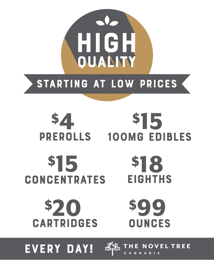 Premium cannabis starting at low prices you can find EVERY DAY!  •  PREROLLS  starting at $4 EVERY DAY  •  100MG EDIBLES  starting at $15 EVERY DAY  •  CONCENTRATES  starting at $15 EVERY DAY  •  EIGHTHS  starting at $18 EVERY DAY  •  CARTRIDGES  starting at $20 EVERY DAY  •  OUNCES  starting at $99 EVERY DAY  We'll be featuring these deals throughout the week so be sure to tune into our  Twitter  and  Leafly  page for daily updates!