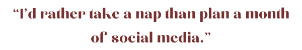 """I'd rather take a nap than plan a month of social media."".png"