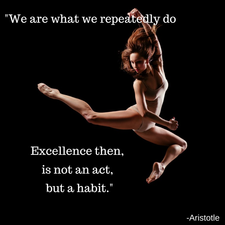 Quote; We are what we repeatedly do. Excellence then, is not an act but a habit.