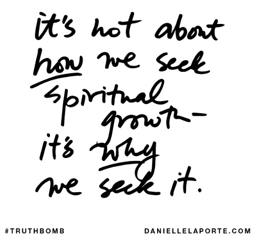 Quote; It's not about how we seek spiritual growth - it's why we seek it.