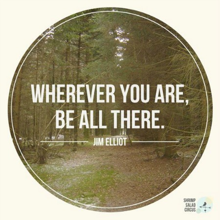 Quote: Wherever you are, be all there.