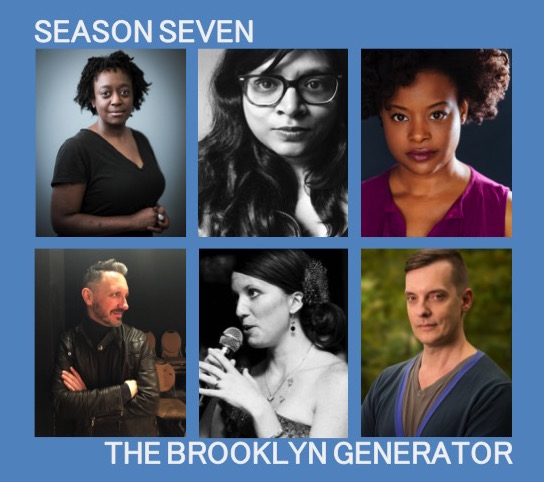 The Brooklyn Generator - Season Seven - exited to announce our Seventh Season of The Brooklyn Generator, my own going new play generation project (co-curated with Erin Mallon). Our writers this season are Kaaron Briscoe, Naveen Bahar Choudhury, David Hilder, Daaimah Mubashshir as well as Erin Mallon and myself.For more information click HERE