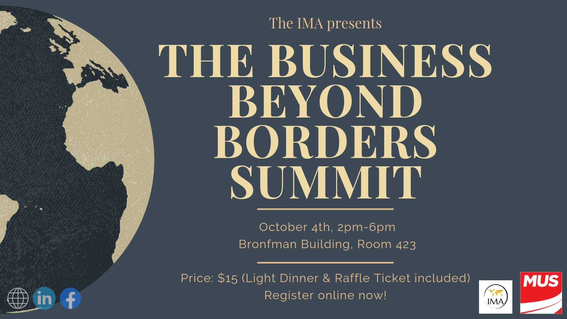 THE BUSINESS BEYOND BORDERS SUMMIT - Have you ever considered working abroad or for a global company?Do you dream of pursuing a career on an international scale?Are you passionate about international business?The International Management Association (IMA) is here for you! This year, the IMA will be hosting 'The Business Beyond Borders Summit' which will take place on October 4th in the heart of downtown Montreal. We have invited a diverse group of guest speakers who are representatives from a variety of business industries to share their experiences of working internationally. Through a series of seminars, each addressing important topics such as how to succeed in a cross-cultural workplace, how to cope with globalization and the importance of ethics in international business; the IMA hopes to shed light on the crucial issues with which global corporations are dealing with today. The speaker series will be followed by a networking session where participants and professionals will have a chance to interact and connect over a light dinner and refreshments. The cost of the conference is only $15 which includes your dinner and raffle ticket to win prizes each worth over $20! At the Business Beyond Borders Summit, you will have the opportunity to learn about the vast world of international business and the plethora of career opportunities awaiting you abroad. We urge you to seize this opportunity as it will greatly benefit your future career, no matter the industry or occupation. Don't miss out and register online! More details will be announced, so keep updated! ✧ IMPORTANT INFORMATION ✧ • DATE: Friday, October 4, 2019• TIME: 2:00pm - 6:00pm • LOCATION: Bronfman Building Room 423 (1001 Sherbrooke St. W, Montreal QC H3A 1G5)• PRICE: $15 (Light Dinner + Raffle Ticket Included)• DRESS CODE: Business AttireAll tickets are non-refundable.✧ REGISTER ONLINE NOW! ✧ https://www.eventbrite.ca/e/the-business-beyond-borders-summit-tickets-72564774193?fbclid=IwAR1WDpo_MEaW0dGSkrLVIP