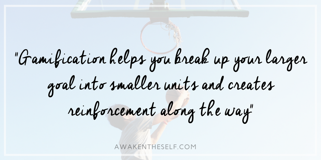 Gamification helps you break up your larger goal into smaller units and creates reinforcement along the way.png