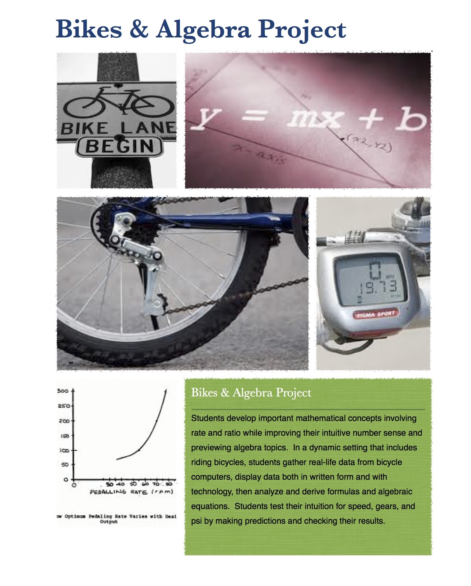 Bikes & Algebra  - In a dynamic setting that includes riding bicycles, students gather real-life data from bicycle computers, display data both in written form and with technology, then analyze and derive formulas and algebraic equations.