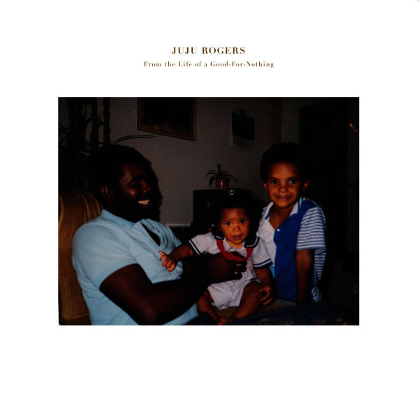 JuJu Rogers -  From the Life of a Good-For-Nothing  (2015)