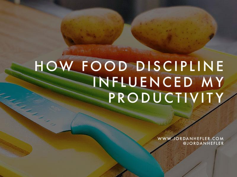 How Food Discipline Influenced My Productivity | Jordan Hefler
