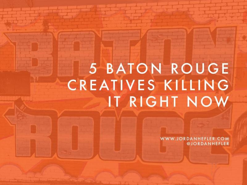 5 Baton Rouge Creatives KILLING IT Right Now | Jordan Hefler