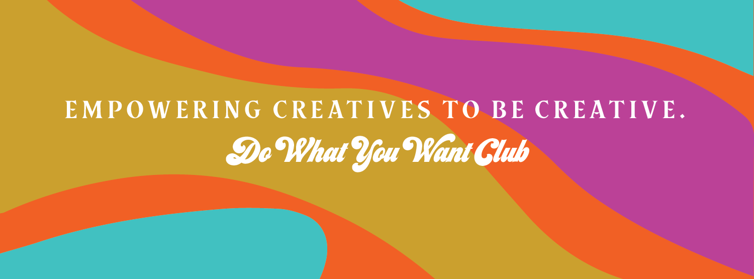 Do What You Want Club | Empowering Creatives to be Creative