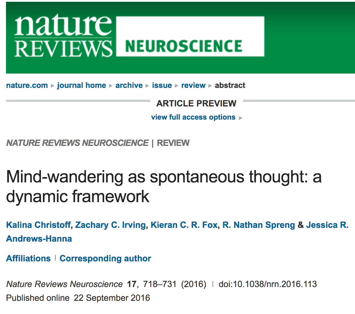 """K Christoff, Z C Irving , K C R Fox, R N Spreng, and J R Andrews-Hanna (2016)"""" Mind-wandering as spontaneous thought: A dynamic framework """". Nature Reviews Neuroscience 17: 718–731. Selected Media Coverage: Wall Street Journal / Huffington Post / Daily Californian / Berkeley News / Science Daily / Medical Daily / UBC News / Hacker News"""