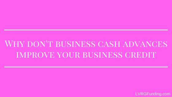Why don't business cash advances improve your business credit?