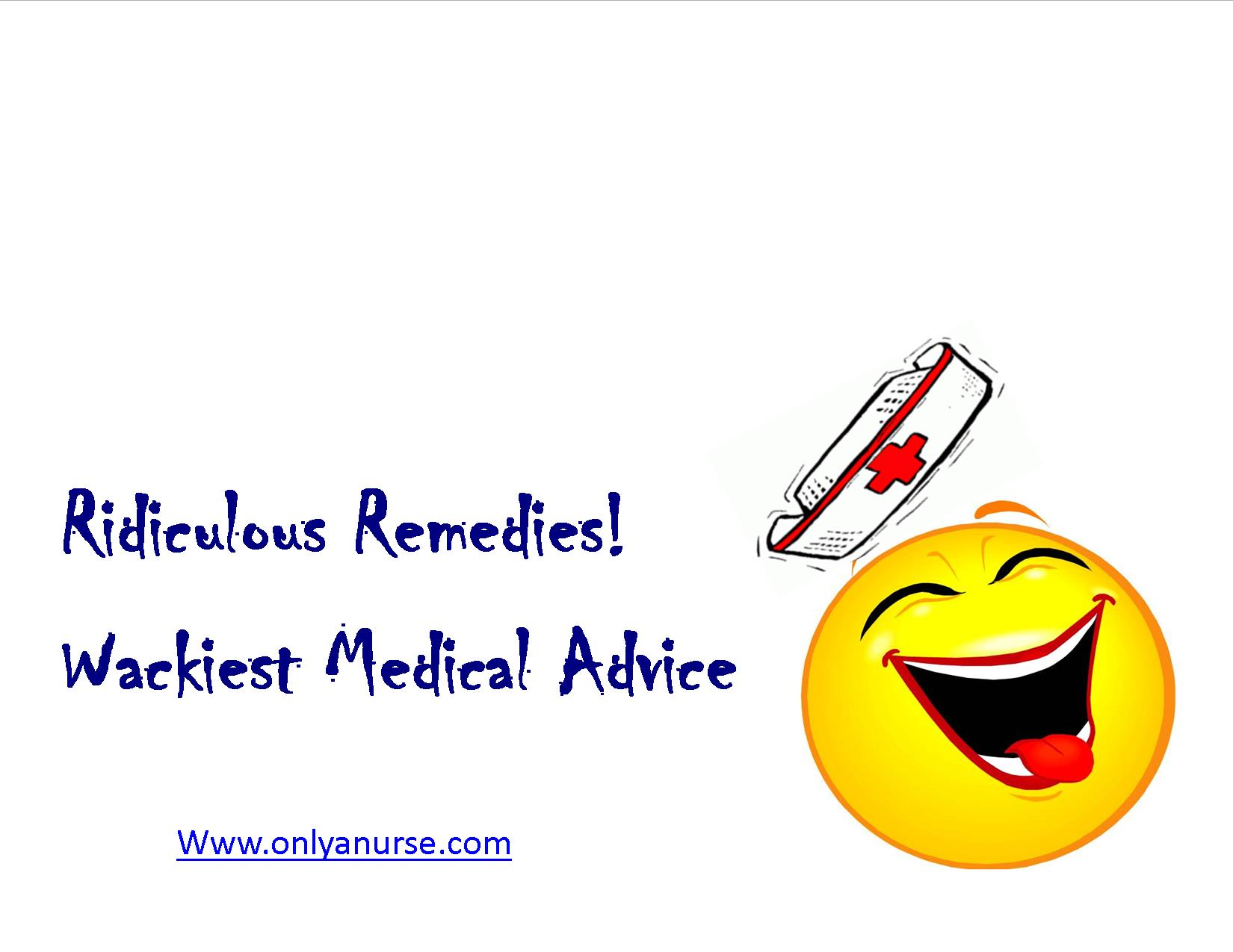 Ridiculous Remedies. What's the wackiest medical advice you've ever heard?, Onlyanurse, Onlyanurse.com