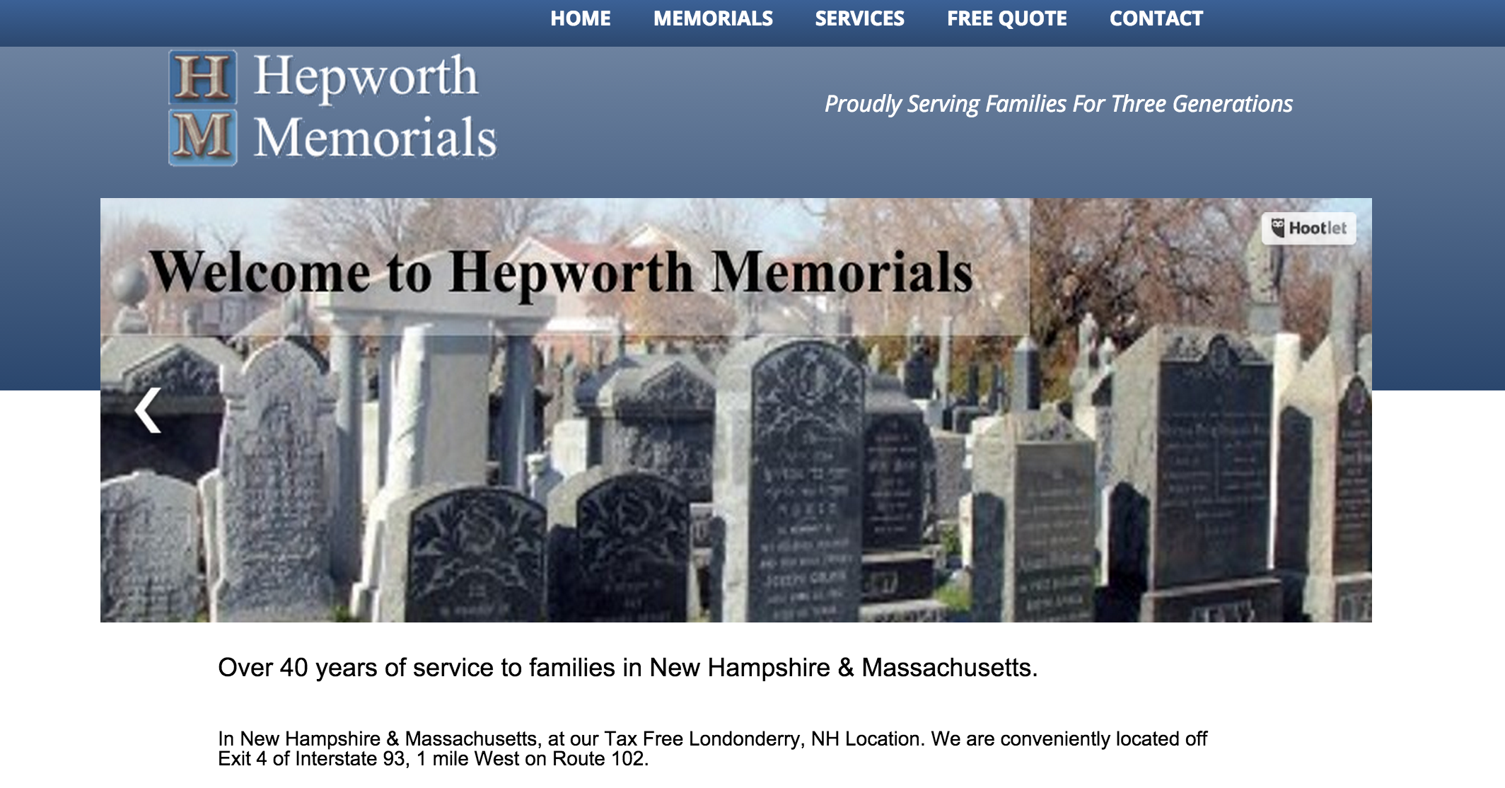 Hepworth Memorials - Londonderry, NHHepworth Memorials invites you to visit their Memorial display online or in person in Londonderry New Hampshire. Here you will see some of the beautiful, permanent Memorials available to honor your dearly departed. From a simple marker to an elaborate monument. I can help you to create a meaningful, everlasting tribute.Hepworth Memorials - In New Hampshire & Massachusetts, at our Tax Free Londonderry, NH Location. We are conveniently located off Exit 4 of Interstate 93, 1 mile West on Route 102.