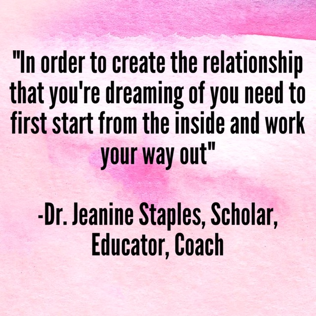 """""""In order to create the relationship that you're dreaming of you need to first start from the inside and work your way out."""" –Dr. Jeanine Staples, Scholar, Educator, Coach"""
