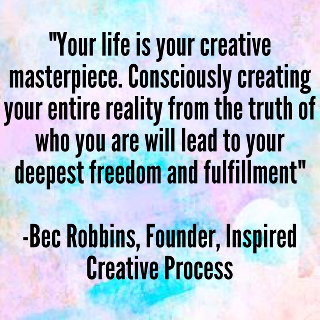 """""""Your life is your creative masterpiece. Consciously creating your entire reality from the TRUTH of who you are will lead you to your deepest freedom and fulfillment"""" –Bec Robbins, Founder, Inspired Creative Process"""