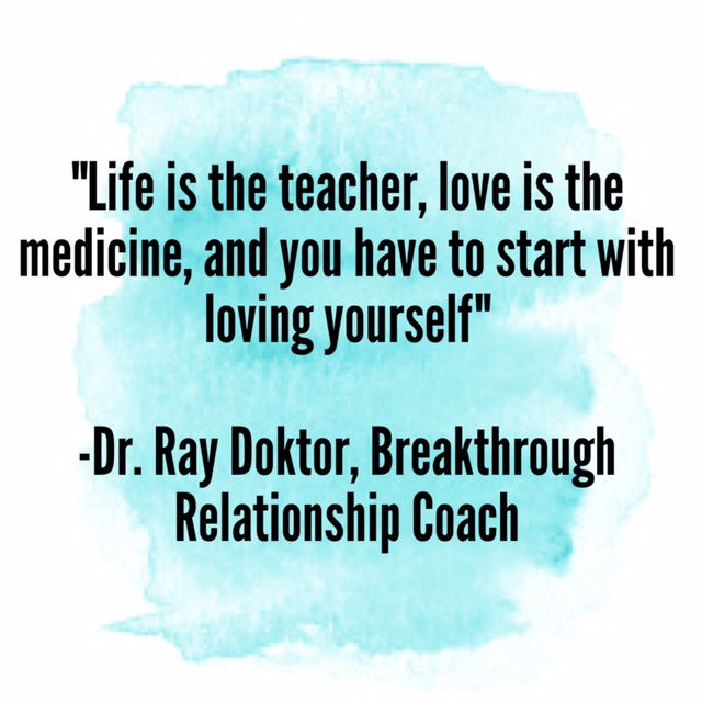 """""""Life is the teacher, love is the medicine, and you have to start with loving yourself"""" –Dr. Ray Doktor, Breakthrough Relationship Coach"""