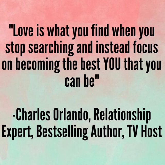 """""""Love is what you find when you stop searching and instead focus on becoming the best YOU that you can be"""" -Charles Orlando, Relationship Expert, Bestselling Author, TV Host"""