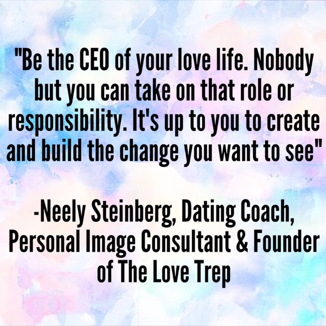 """""""Be the CEO of your love life. Nobody but you can take on that role or responsibility. It's up to you to create and build the change you want to see."""" –NeelySteinberg; Dating Coach, Personal Image Consultant, & Founder of The Love TREP"""