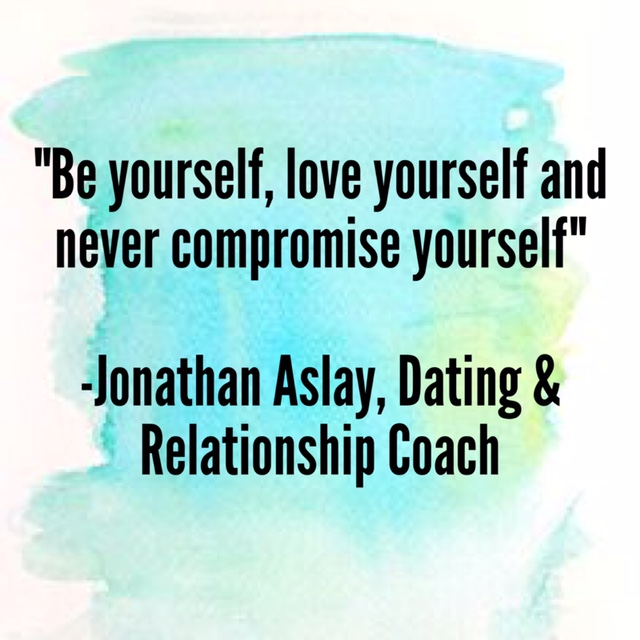 """""""Be yourself, love yourself and never compromise yourself"""" –Jonathan Aslay, Dating and Relationship Coach"""