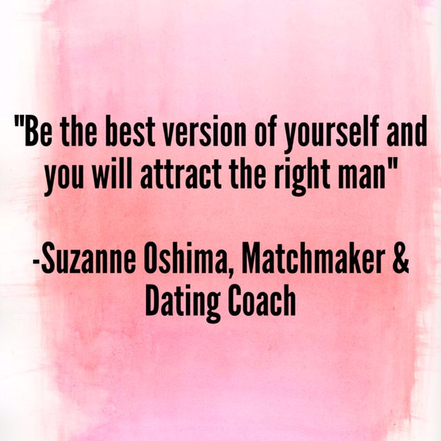 """""""Be the best version of yourself and you'll attract the right man"""" –Suzanne Oshima, Matchmaker and Dating Coach"""