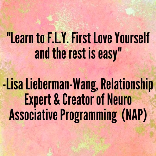 """""""Learn to F.L.Y. First Love Yourself and the rest is easy"""" –Lisa Lieberman-Wang, Relationship Expert & Creator of Neuro Associative Programming (NAP)"""