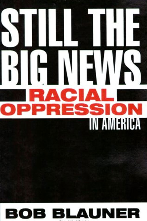 Still The Big News: Racial Oppression In America  by Bob Blauner
